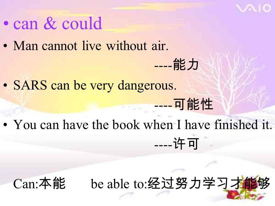 can & could Man cannot live without air. ---- 能力 SARS can be very dangerous. ---- 可能性 You can have the book when I have finished it. ---- 许可 Can: 本能 b