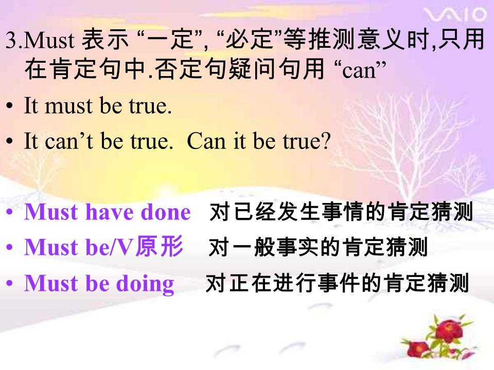 3.Must 表示 一定 , 必定 等推测意义时, 只用 在肯定句中. 否定句疑问句用 can It must be true.