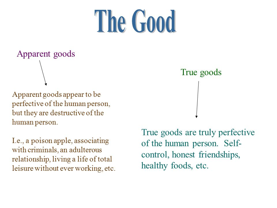 Apparent goods True goods True goods are truly perfective of the human person. Self- control, honest friendships, healthy foods, etc. Apparent goods a