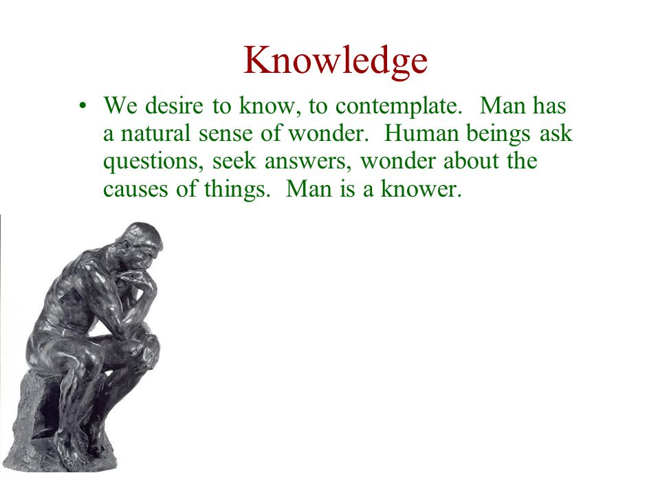 Knowledge We desire to know, to contemplate. Man has a natural sense of wonder. Human beings ask questions, seek answers, wonder about the causes of t