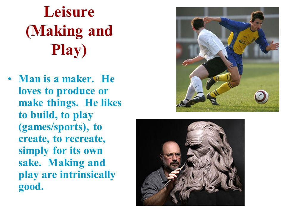 Leisure (Making and Play) Man is a maker. He loves to produce or make things. He likes to build, to play (games/sports), to create, to recreate, simpl
