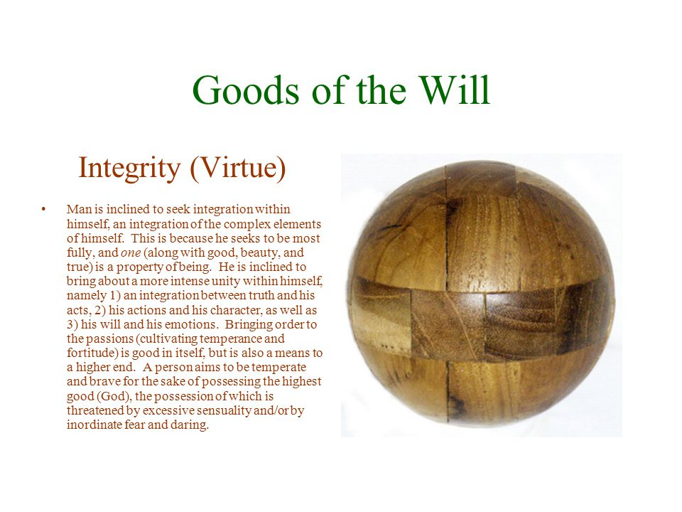 Goods of the Will Integrity (Virtue) Man is inclined to seek integration within himself, an integration of the complex elements of himself. This is be