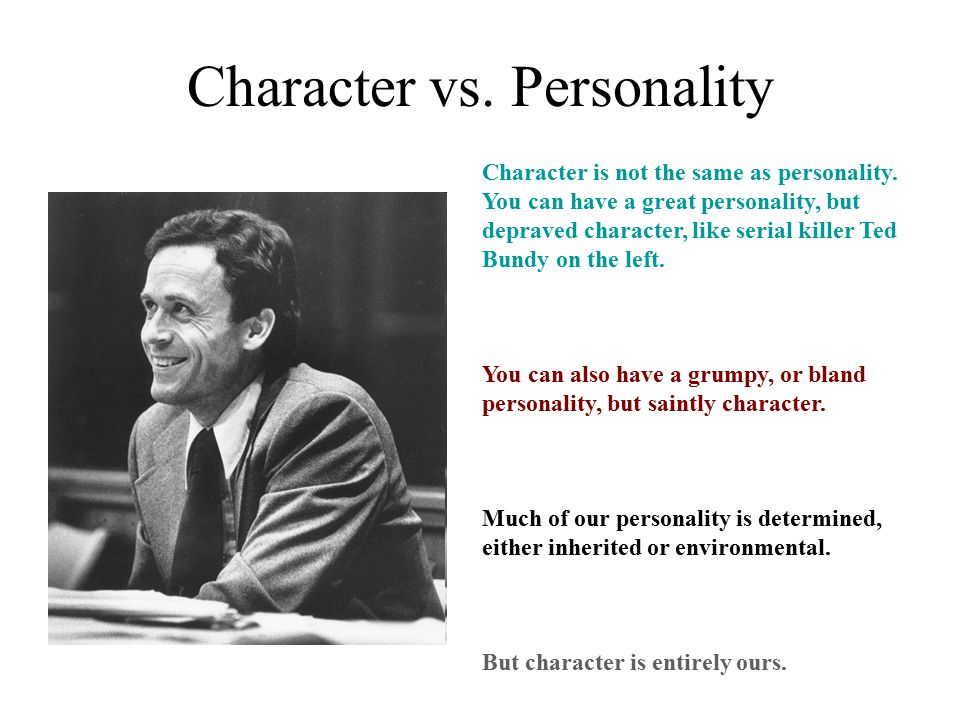 Character vs. Personality Character is not the same as personality. You can have a great personality, but depraved character, like serial killer Ted B