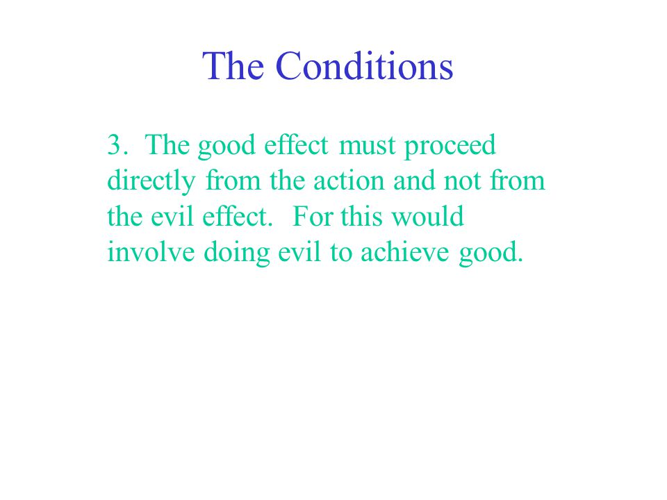 The Conditions 3. The good effect must proceed directly from the action and not from the evil effect. For this would involve doing evil to achieve goo
