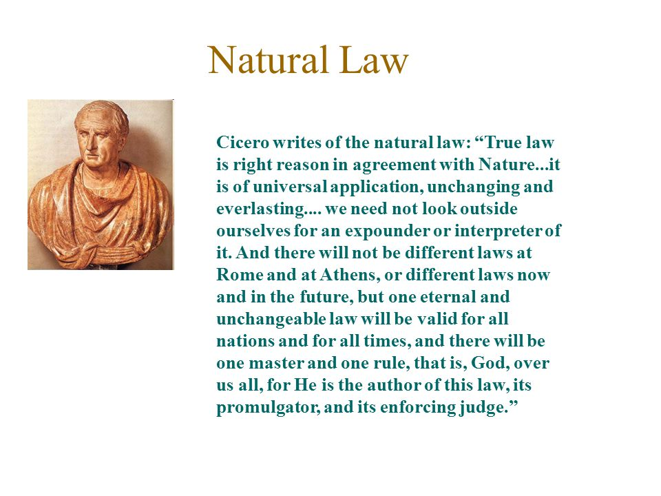 "Natural Law Cicero writes of the natural law: ""True law is right reason in agreement with Nature...it is of universal application, unchanging and ever"