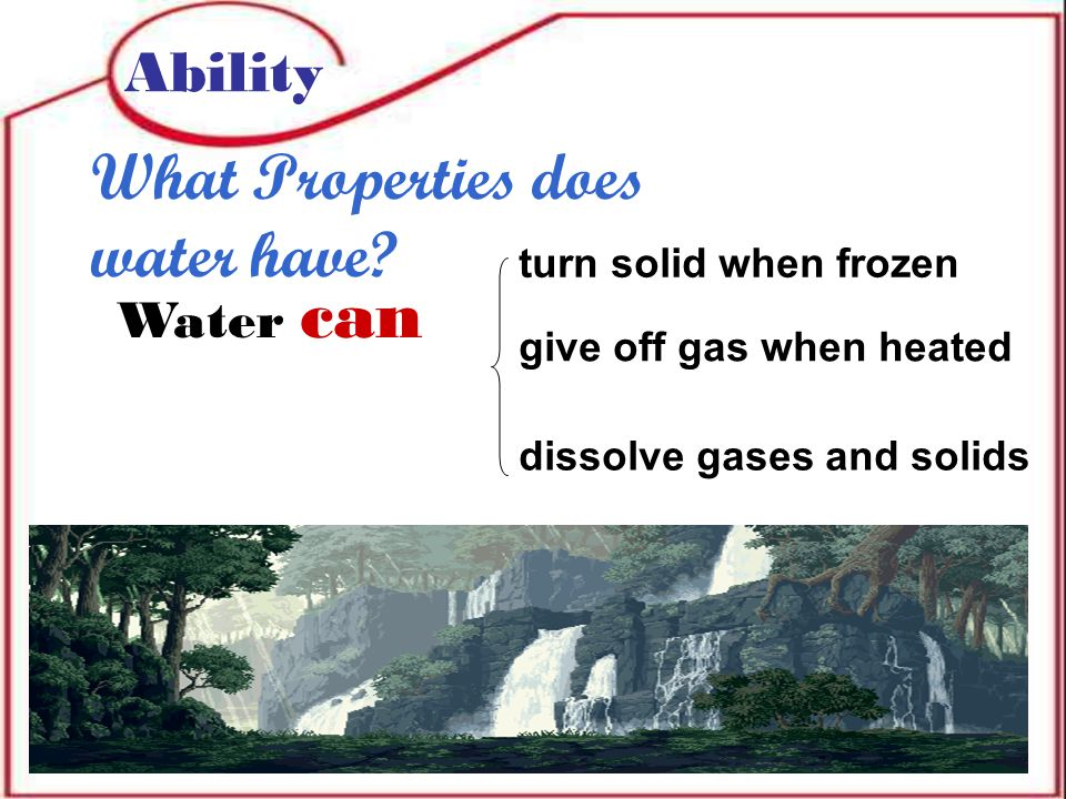Water can Ability What Properties does water have.