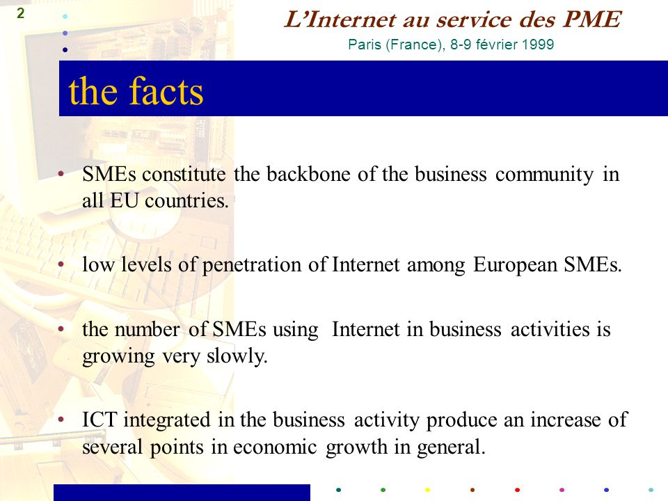 2 L'Internet au service des PME Paris (France), 8-9 février 1999 the facts SMEs constitute the backbone of the business community in all EU countries.