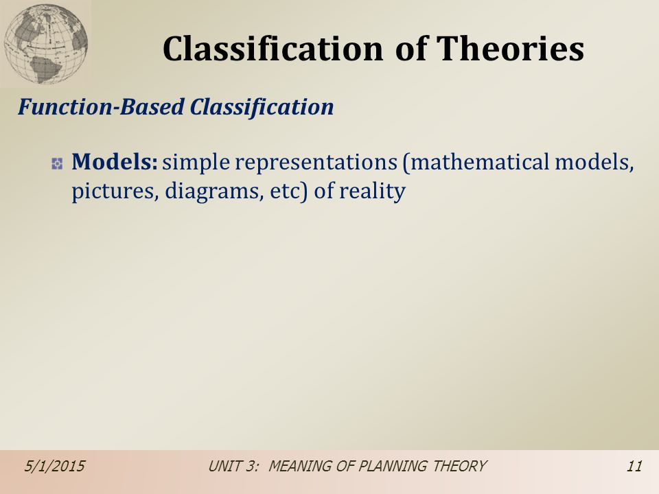Classification of Theories Function-Based Classification Models: simple representations (mathematical models, pictures, diagrams, etc) of reality 5/1/