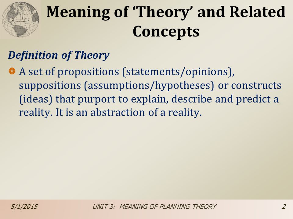 Meaning of 'Theory' and Related Concepts Definition of Theory A set of propositions (statements/opinions), suppositions (assumptions/hypotheses) or co