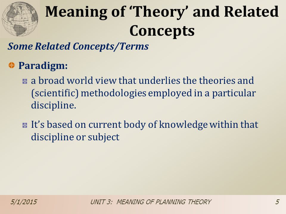 Meaning of 'Theory' and Related Concepts Some Related Concepts/Terms Paradigm: a broad world view that underlies the theories and (scientific) methodo