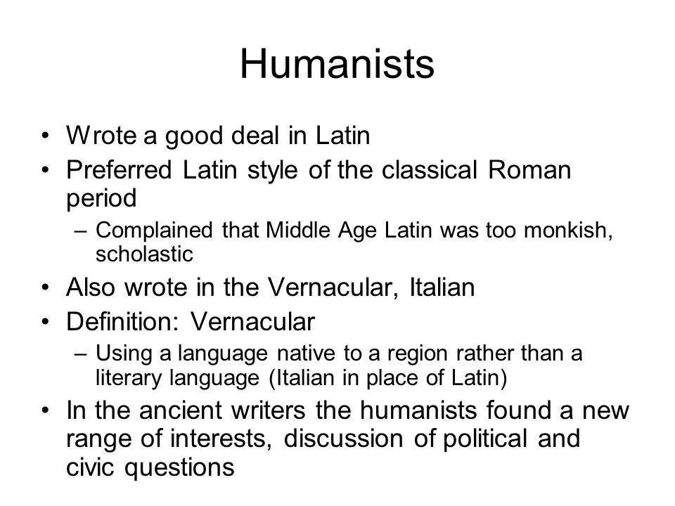 Humanists Wrote a good deal in Latin Preferred Latin style of the classical Roman period –Complained that Middle Age Latin was too monkish, scholastic Also wrote in the Vernacular, Italian Definition: Vernacular –Using a language native to a region rather than a literary language (Italian in place of Latin) In the ancient writers the humanists found a new range of interests, discussion of political and civic questions