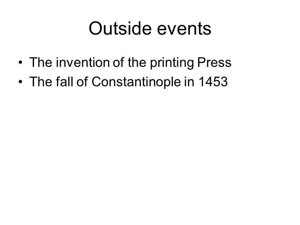 Outside events The invention of the printing Press The fall of Constantinople in 1453