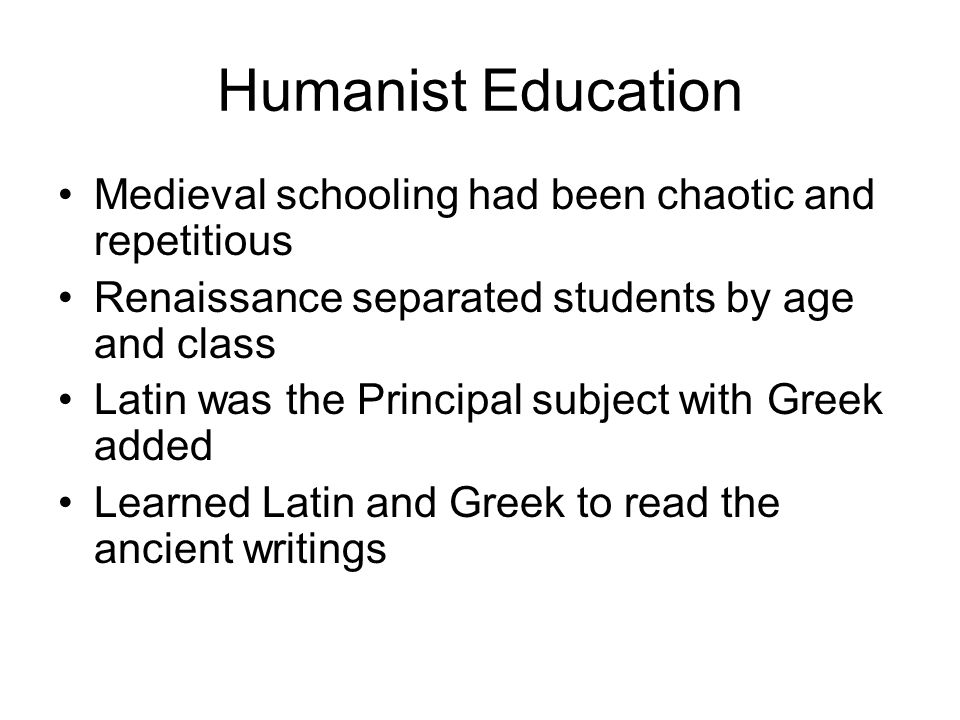 Humanist Education Medieval schooling had been chaotic and repetitious Renaissance separated students by age and class Latin was the Principal subject with Greek added Learned Latin and Greek to read the ancient writings