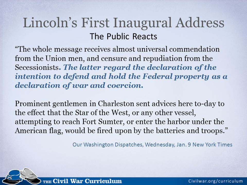 Lincoln's First Inaugural Address The Public Reacts The whole message receives almost universal commendation from the Union men, and censure and repudiation from the Secessionists.
