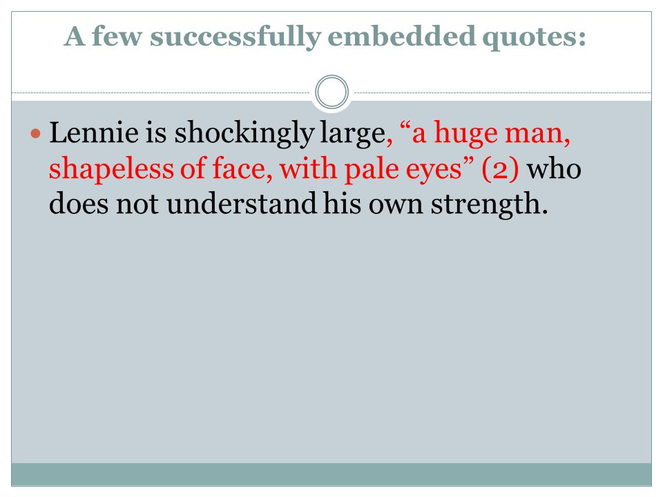A few successfully embedded quotes: Lennie is shockingly large, a huge man, shapeless of face, with pale eyes (2) who does not understand his own strength.