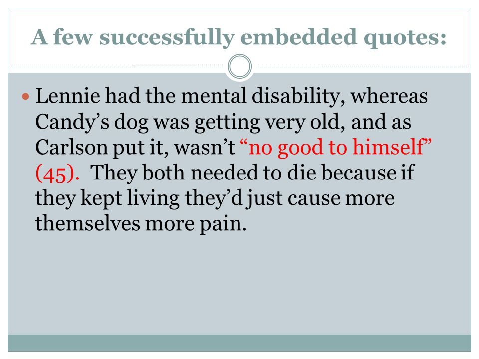 A few successfully embedded quotes: Lennie had the mental disability, whereas Candy's dog was getting very old, and as Carlson put it, wasn't no good to himself (45).
