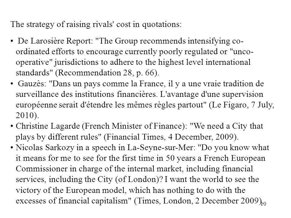 10 The strategy of raising rivals cost in quotations: De Larosière Report: The Group recommends intensifying co- ordinated efforts to encourage currently poorly regulated or unco- operative jurisdictions to adhere to the highest level international standards (Recommendation 28, p.