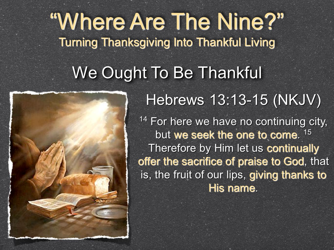 Hebrews 13:13-15 (NKJV) 14 For here we have no continuing city, but we seek the one to come. 15 Therefore by Him let us continually offer the sacrific