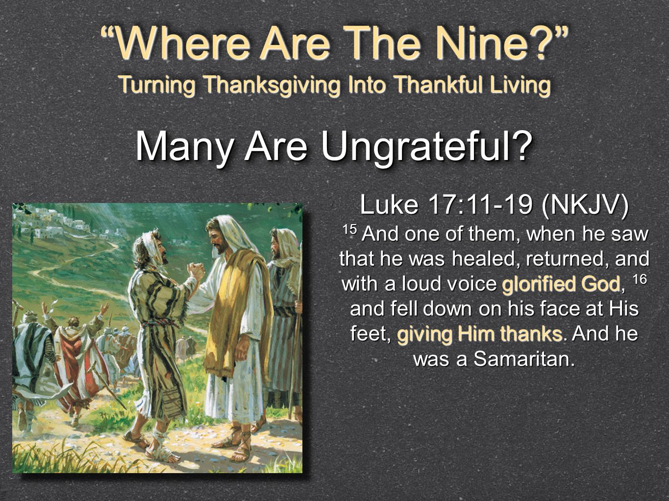 """Where Are The Nine?"" Turning Thanksgiving Into Thankful Living ""Where Are The Nine?"" Turning Thanksgiving Into Thankful Living Luke 17:11-19 (NKJV) 1"