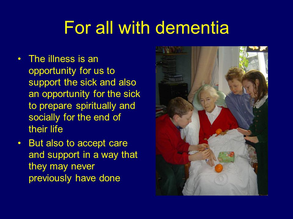 For all with dementia The illness is an opportunity for us to support the sick and also an opportunity for the sick to prepare spiritually and socially for the end of their life But also to accept care and support in a way that they may never previously have done