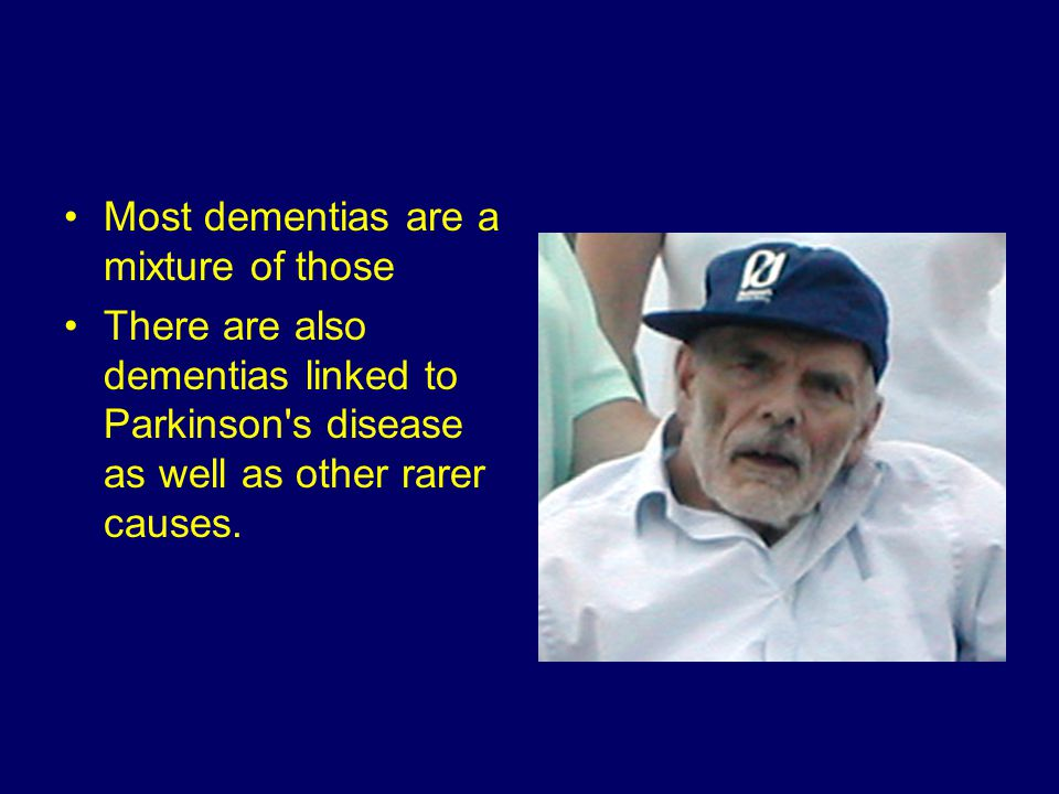 Most dementias are a mixture of those There are also dementias linked to Parkinson s disease as well as other rarer causes.