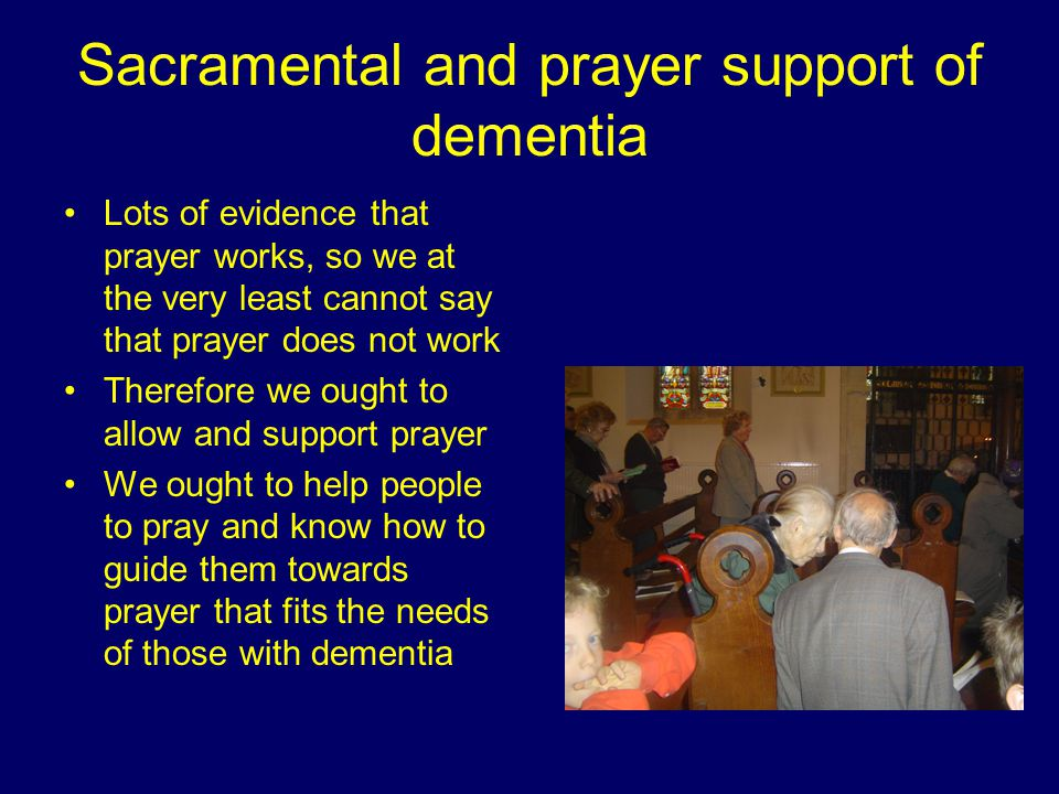 Sacramental and prayer support of dementia Lots of evidence that prayer works, so we at the very least cannot say that prayer does not work Therefore we ought to allow and support prayer We ought to help people to pray and know how to guide them towards prayer that fits the needs of those with dementia