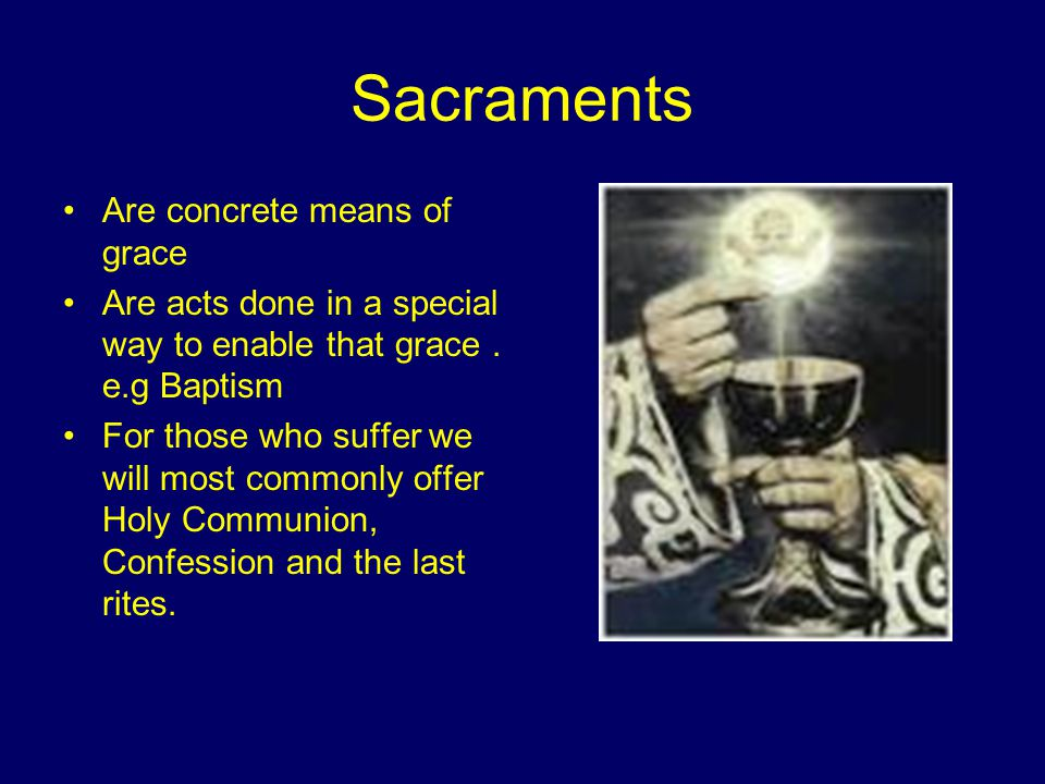 Sacraments Are concrete means of grace Are acts done in a special way to enable that grace.