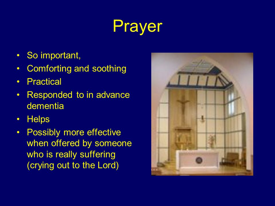 Prayer So important, Comforting and soothing Practical Responded to in advance dementia Helps Possibly more effective when offered by someone who is really suffering (crying out to the Lord)