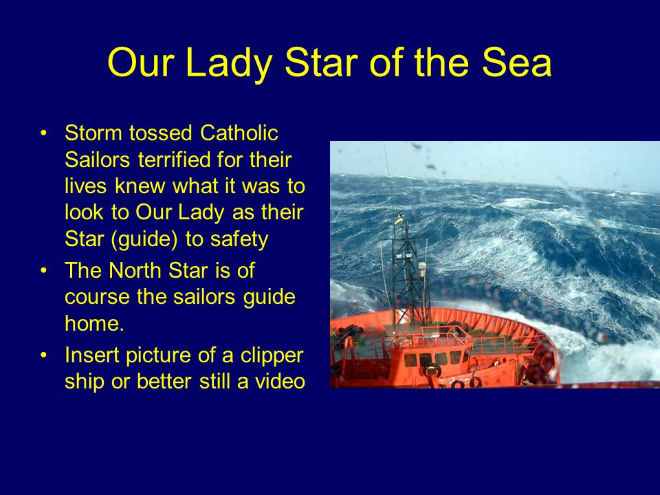 Our Lady Star of the Sea Storm tossed Catholic Sailors terrified for their lives knew what it was to look to Our Lady as their Star (guide) to safety The North Star is of course the sailors guide home.