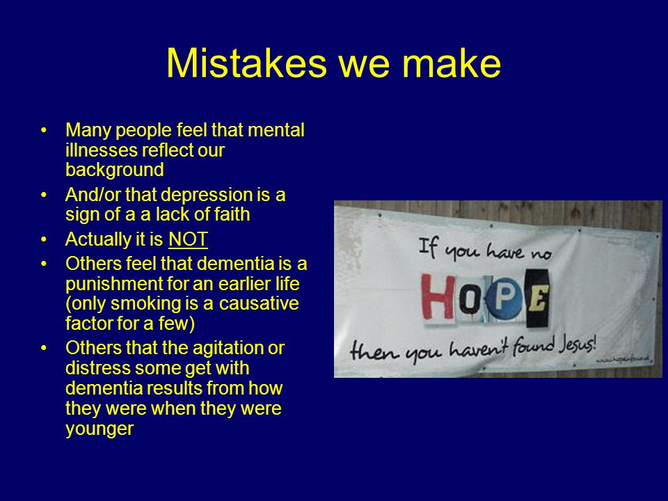 Mistakes we make Many people feel that mental illnesses reflect our background And/or that depression is a sign of a a lack of faith Actually it is NOT Others feel that dementia is a punishment for an earlier life (only smoking is a causative factor for a few) Others that the agitation or distress some get with dementia results from how they were when they were younger