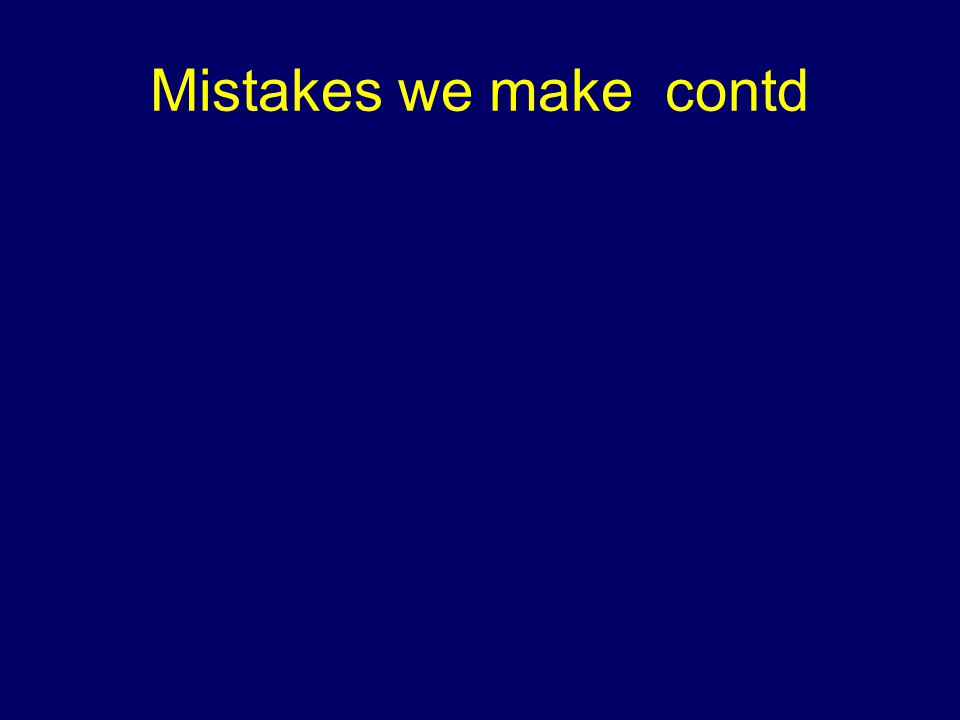 Mistakes we make contd
