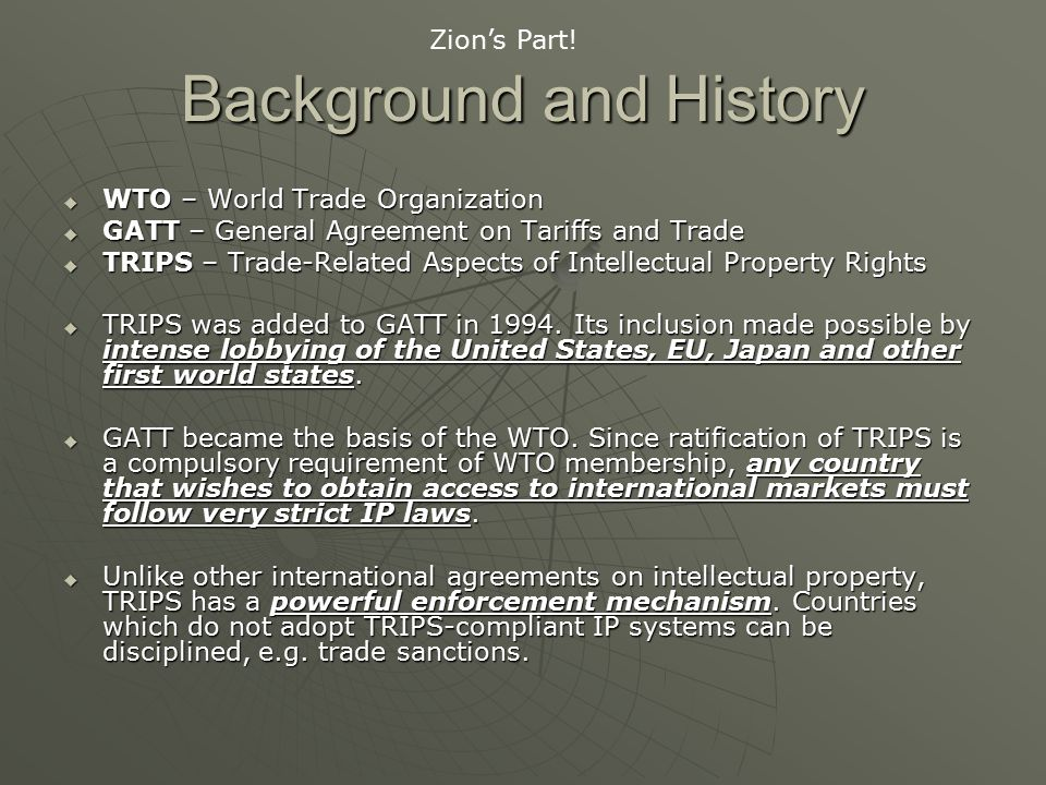 Background and History  WTO – World Trade Organization  GATT – General Agreement on Tariffs and Trade  TRIPS – Trade-Related Aspects of Intellectual Property Rights  TRIPS was added to GATT in 1994.