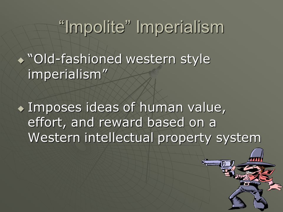 Impolite Imperialism  Old-fashioned western style imperialism  Imposes ideas of human value, effort, and reward based on a Western intellectual property system