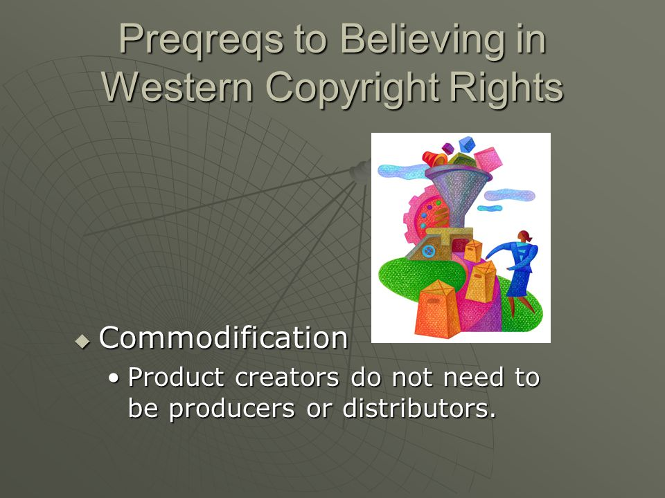 Preqreqs to Believing in Western Copyright Rights  Commodification Product creators do not need to be producers or distributors.Product creators do not need to be producers or distributors.