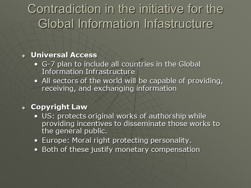 Contradiction in the initiative for the Global Information Infastructure  Universal Access G-7 plan to include all countries in the Global Information InfrastructureG-7 plan to include all countries in the Global Information Infrastructure All sectors of the world will be capable of providing, receiving, and exchanging informationAll sectors of the world will be capable of providing, receiving, and exchanging information  Copyright Law US: protects original works of authorship while providing incentives to disseminate those works to the general public.US: protects original works of authorship while providing incentives to disseminate those works to the general public.