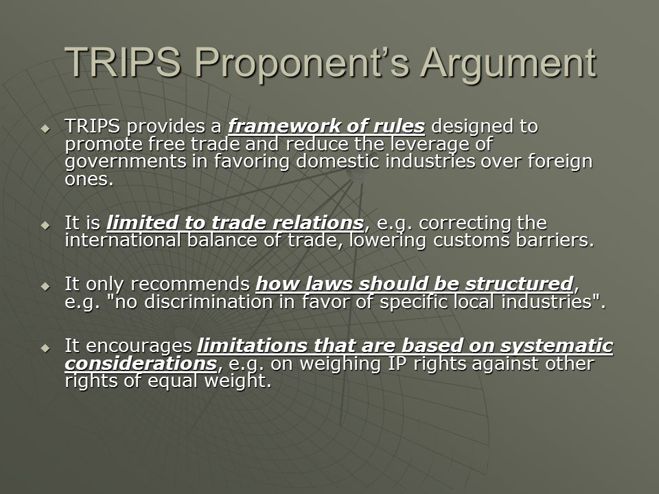 TRIPS Proponent's Argument  TRIPS provides a framework of rules designed to promote free trade and reduce the leverage of governments in favoring domestic industries over foreign ones.