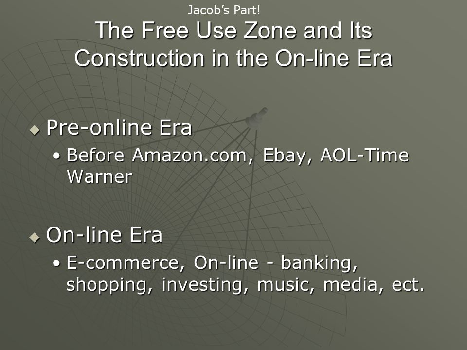 The Free Use Zone and Its Construction in the On-line Era  Pre-online Era Before Amazon.com, Ebay, AOL-Time WarnerBefore Amazon.com, Ebay, AOL-Time Warner  On-line Era E-commerce, On-line - banking, shopping, investing, music, media, ect.E-commerce, On-line - banking, shopping, investing, music, media, ect.