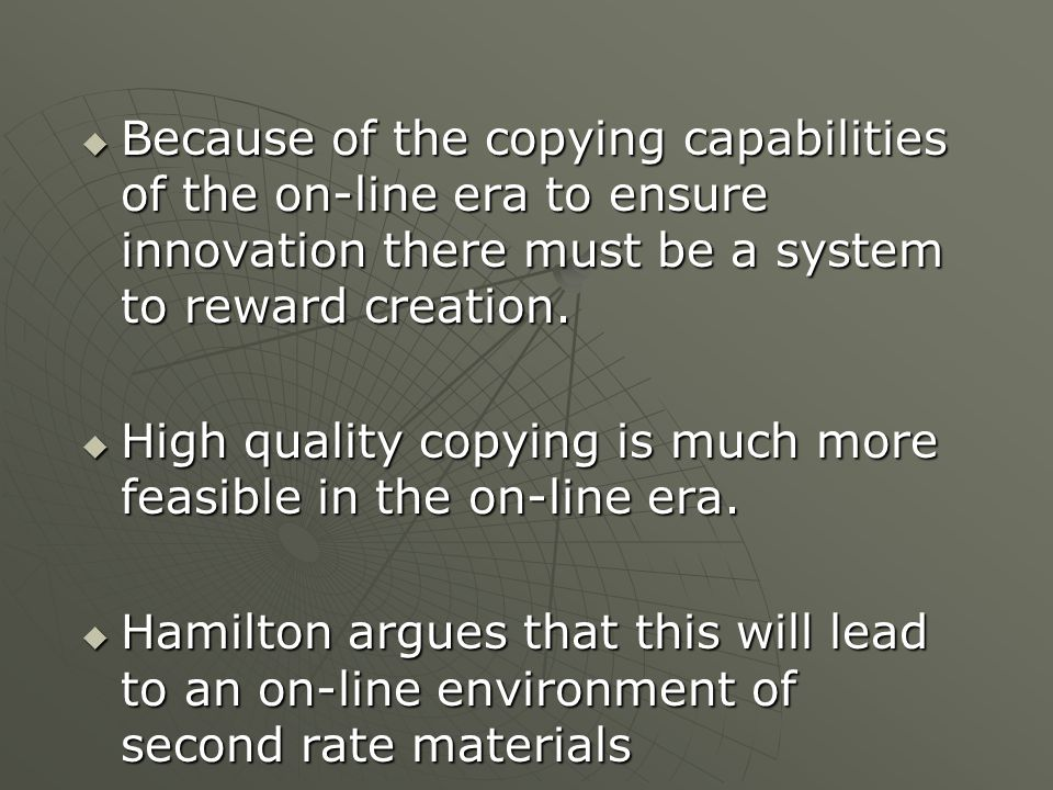  Because of the copying capabilities of the on-line era to ensure innovation there must be a system to reward creation.