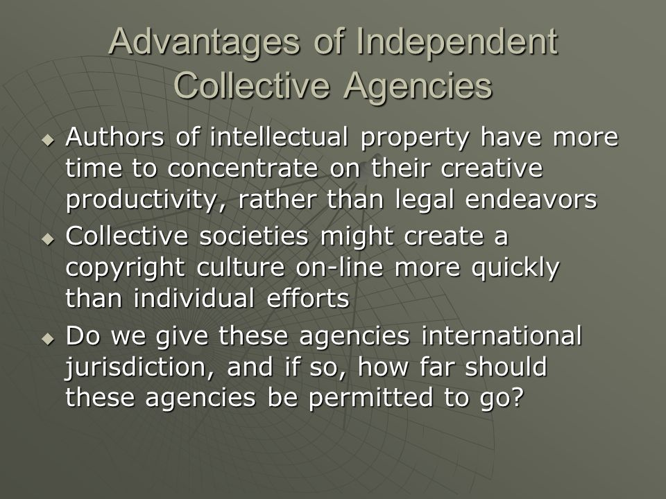 Advantages of Independent Collective Agencies  Authors of intellectual property have more time to concentrate on their creative productivity, rather than legal endeavors  Collective societies might create a copyright culture on-line more quickly than individual efforts  Do we give these agencies international jurisdiction, and if so, how far should these agencies be permitted to go
