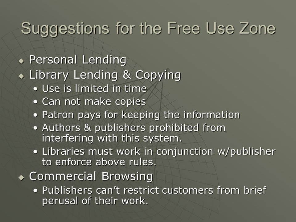 Suggestions for the Free Use Zone  Personal Lending  Library Lending & Copying Use is limited in timeUse is limited in time Can not make copiesCan not make copies Patron pays for keeping the informationPatron pays for keeping the information Authors & publishers prohibited from interfering with this system.Authors & publishers prohibited from interfering with this system.