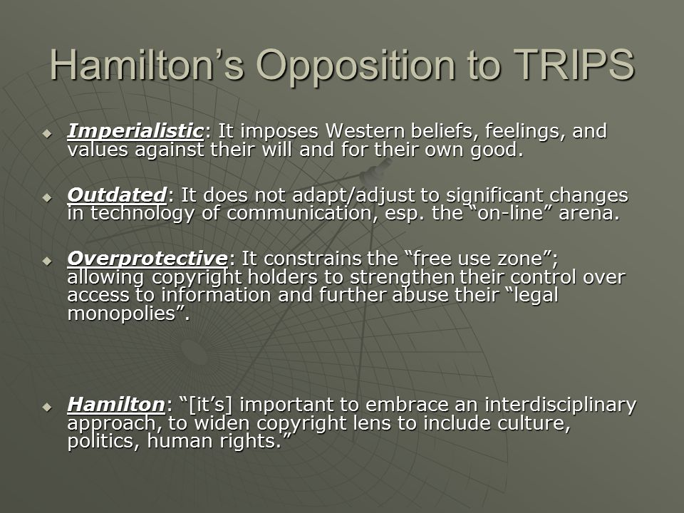 Hamilton's Opposition to TRIPS  Imperialistic: It imposes Western beliefs, feelings, and values against their will and for their own good.