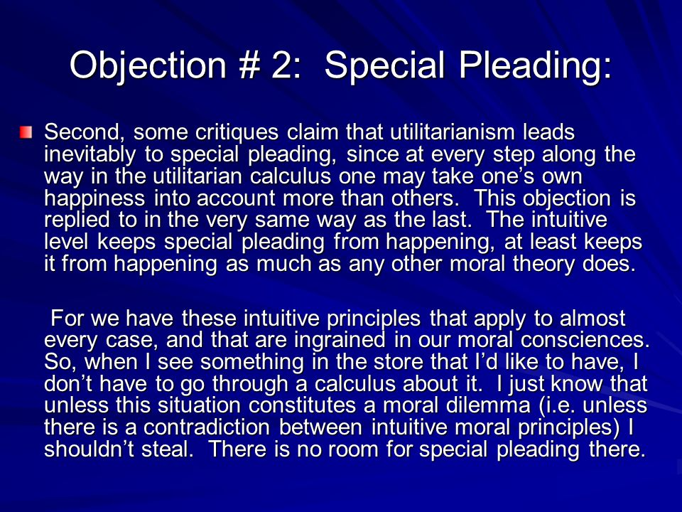 Objection # 2: Special Pleading: Second, some critiques claim that utilitarianism leads inevitably to special pleading, since at every step along the way in the utilitarian calculus one may take one's own happiness into account more than others.