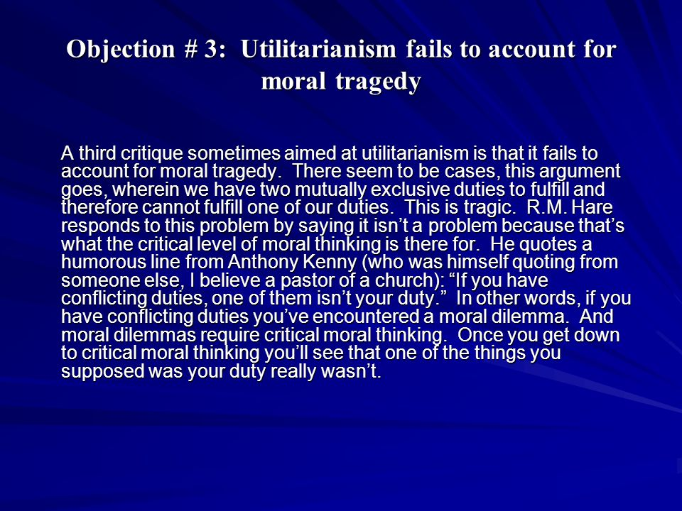 Objection # 3: Utilitarianism fails to account for moral tragedy A third critique sometimes aimed at utilitarianism is that it fails to account for moral tragedy.