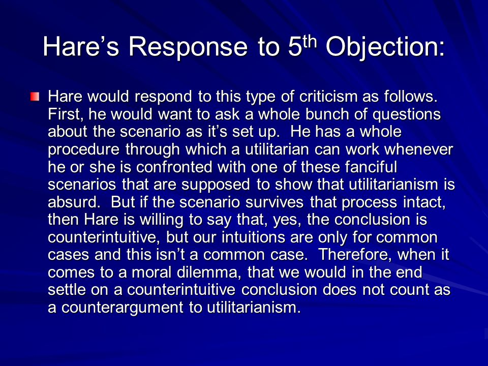 Hare's Response to 5 th Objection: Hare would respond to this type of criticism as follows.