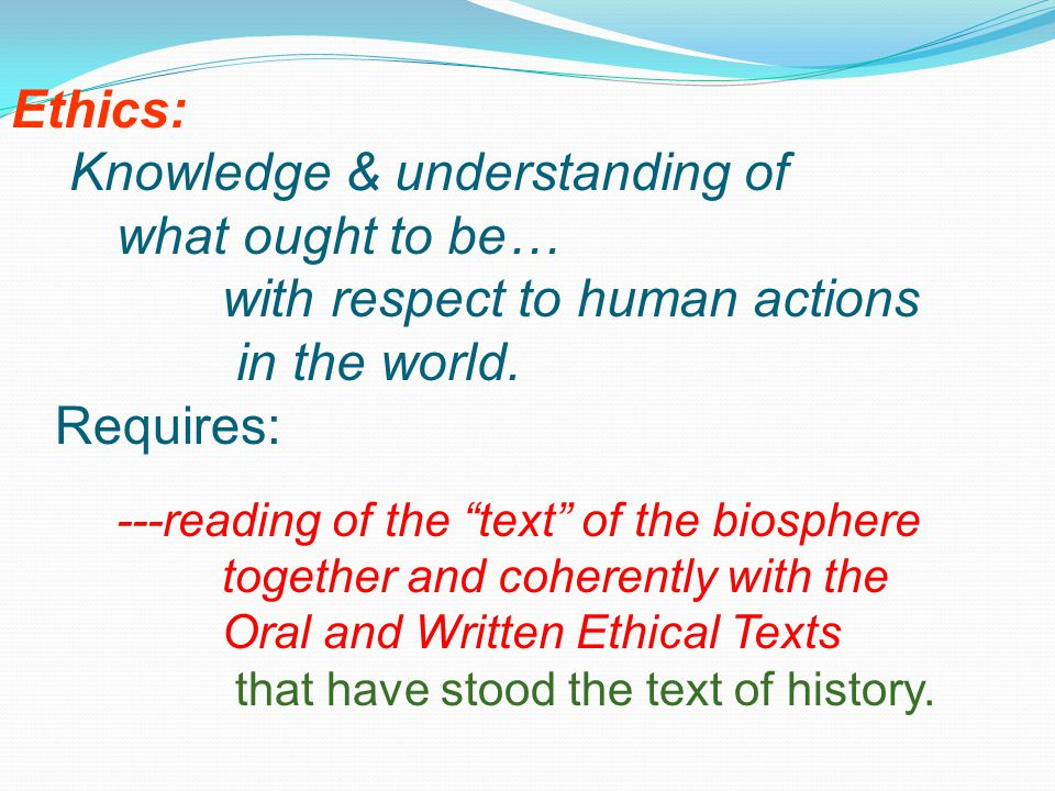 Ethics: Knowledge & understanding of what ought to be… with respect to human actions in the world.