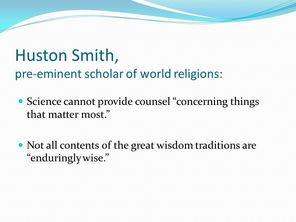 Huston Smith, pre-eminent scholar of world religions: Science cannot provide counsel concerning things that matter most. Not all contents of the great wisdom traditions are enduringly wise.