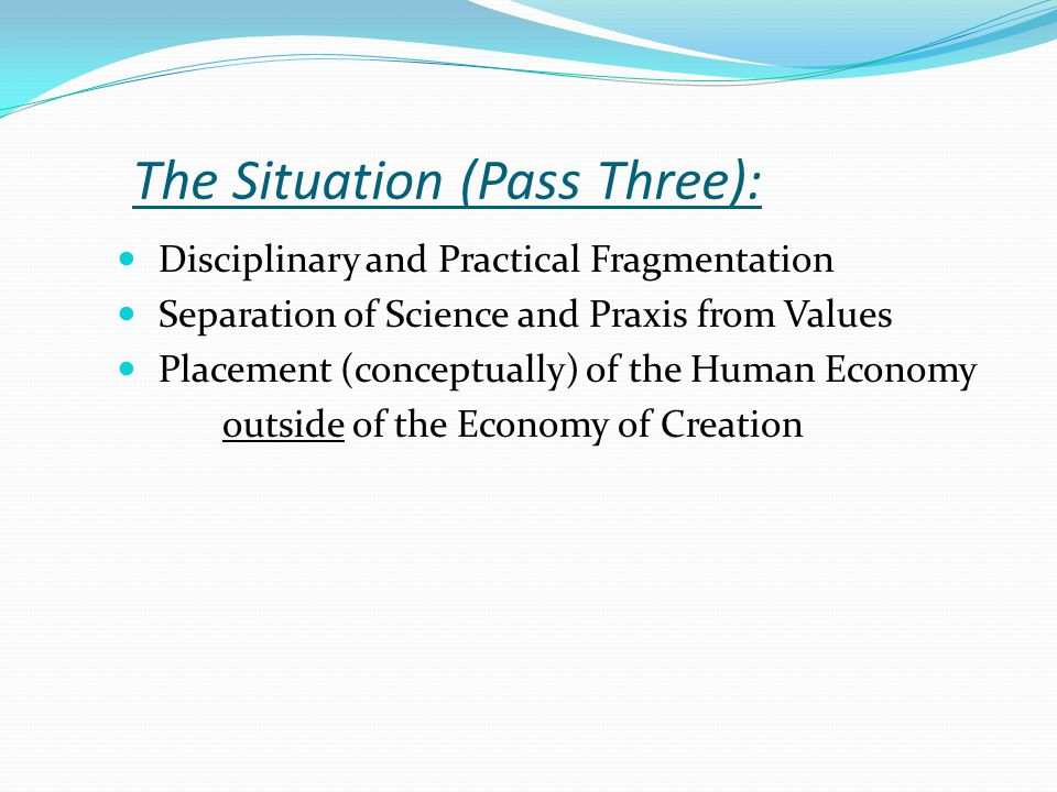 The Situation (Pass Three): Disciplinary and Practical Fragmentation Separation of Science and Praxis from Values Placement (conceptually) of the Human Economy outside of the Economy of Creation