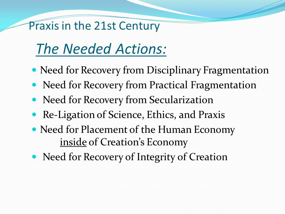 Praxis in the 21st Century The Needed Actions: Need for Recovery from Disciplinary Fragmentation Need for Recovery from Practical Fragmentation Need for Recovery from Secularization Re-Ligation of Science, Ethics, and Praxis Need for Placement of the Human Economy inside of Creation's Economy Need for Recovery of Integrity of Creation