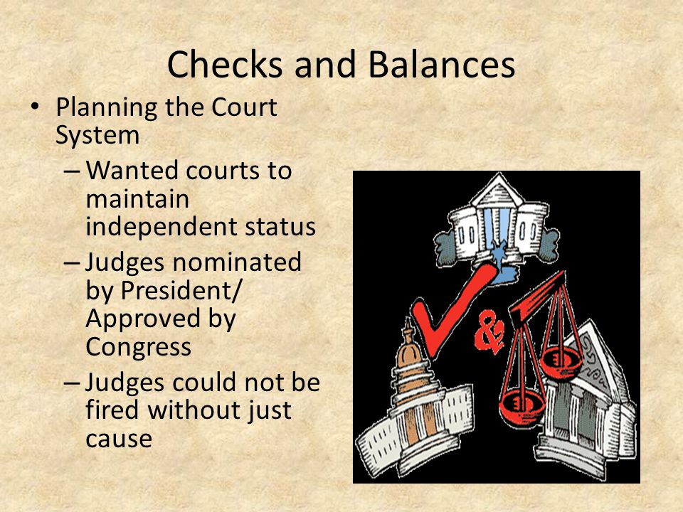Checks and Balances Planning the Court System – Wanted courts to maintain independent status – Judges nominated by President/ Approved by Congress – J
