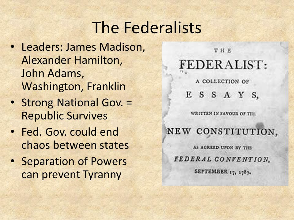 The Federalists Leaders: James Madison, Alexander Hamilton, John Adams, Washington, Franklin Strong National Gov. = Republic Survives Fed. Gov. could